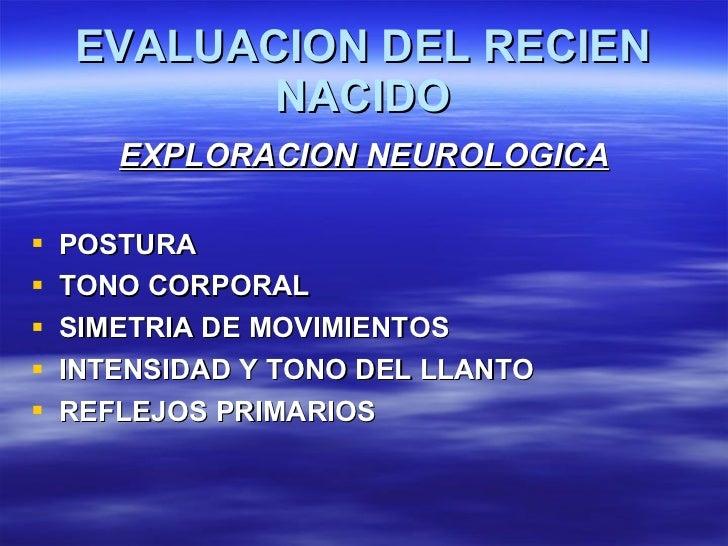 EVALUACION DEL RECIEN NACIDO <ul><li>EXPLORACION NEUROLOGICA </li></ul><ul><li>POSTURA </li></ul><ul><li>TONO CORPORAL </l...