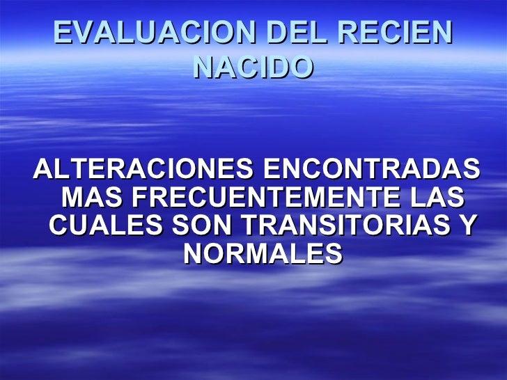EVALUACION DEL RECIEN NACIDO <ul><li>ALTERACIONES ENCONTRADAS MAS FRECUENTEMENTE LAS CUALES SON TRANSITORIAS Y NORMALES </...