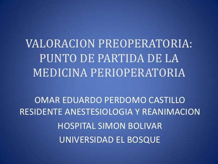 VALORACION PREOPERATORIA:   PUNTO DE PARTIDA DE LA  MEDICINA PERIOPERATORIA   OMAR EDUARDO PERDOMO CASTILLORESIDENTE ANEST...