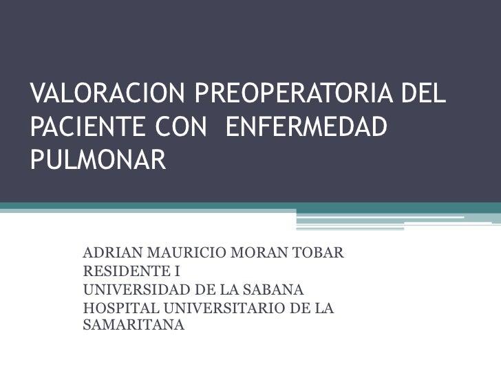 VALORACION PREOPERATORIA DEL PACIENTE CON  ENFERMEDAD PULMONAR<br />ADRIAN MAURICIO MORAN TOBAR<br />RESIDENTE I<br />UNIV...