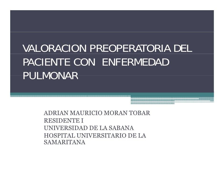 VALORACION PREOPERATORIA DEL PACIENTE CON ENFERMEDAD PULMONAR      ADRIAN MAURICIO MORAN TOBAR    RESIDENTE I    UNIVERSID...