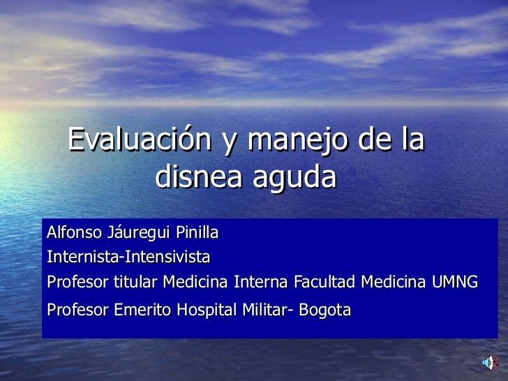 Evaluación y manejo de la disnea aguda Alfonso Jáuregui Pinilla Internista-Intensivista Profesor titular Medicina Interna ...