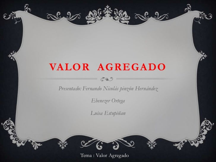 Valor  agregado<br />Presentado: Fernando Nicolás pinzón Hernández<br />Ebenezer Ortega<br />Luisa Estupiñan<br />Tema : V...