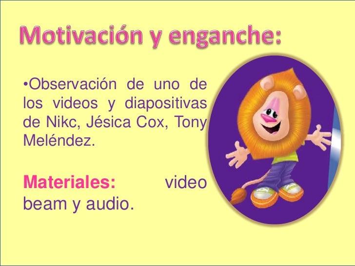 Motivación y enganche:<br /><ul><li>Observación de uno de los videos y diapositivas de Nikc, Jésica Cox, Tony Meléndez. </...