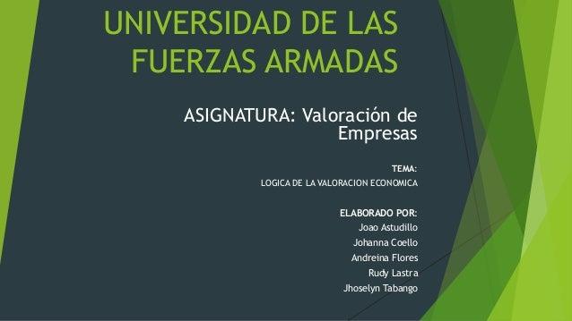 UNIVERSIDAD DE LAS FUERZAS ARMADAS ASIGNATURA: Valoración de Empresas TEMA: LOGICA DE LA VALORACION ECONOMICA ELABORADO PO...