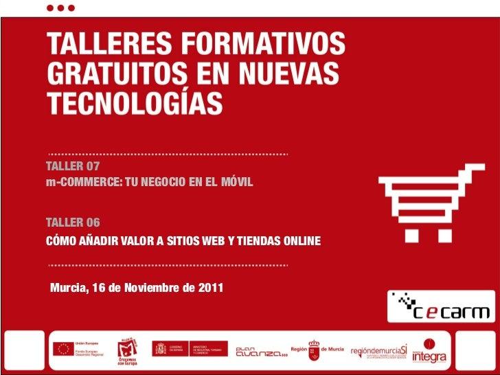 TALLER 07m-COMMERCE: TU NEGOCIO EN EL MÓVILTALLER 06CÓMO AÑADIR VALOR A SITIOS WEB Y TIENDAS ONLINEMurcia, 16 de Noviembre...