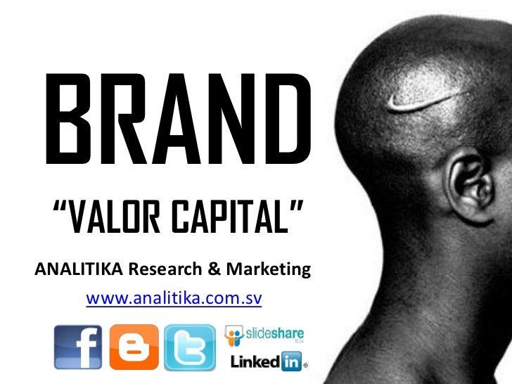 "BRAND ""VALOR CAPITAL""ANALITIKA Research & Marketing     www.analitika.com.sv"