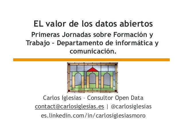 EL valor de los datos abiertos Primeras Jornadas sobre Formación y Trabajo – Departamento de informática y comunicación. C...