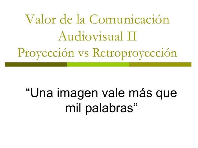 """Valor de la Comunicación Audiovisual II Proyección vs Retroproyección """"Una imagen vale más que mil palabras"""""""