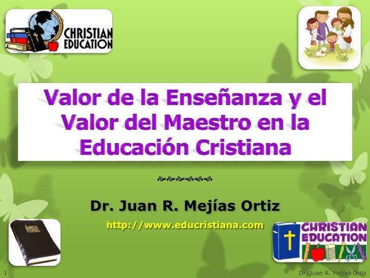     Dr. Juan R. Mejías Ortiz      http://www.educristiana.com1                                   Dr. Juan R. Mejías ...
