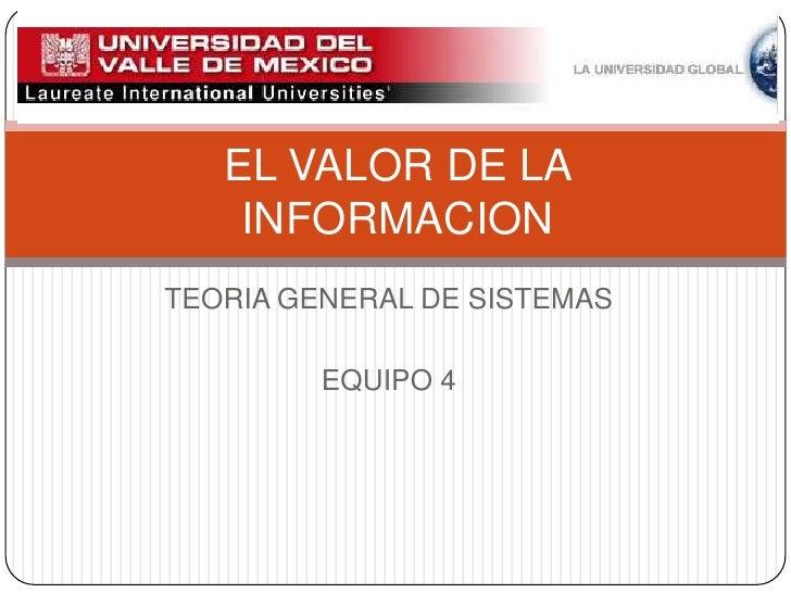 TEORIA GENERAL DE SISTEMAS<br />EQUIPO 4<br />EL VALOR DE LA INFORMACION<br />