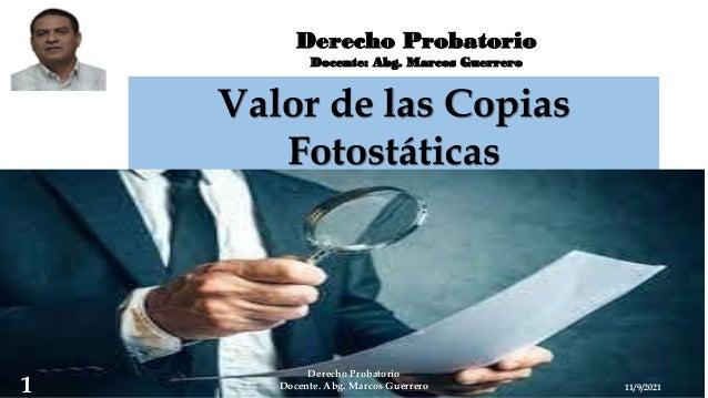 Derecho Probatorio Docente: Abg. Marcos Guerrero Valor de las Copias Fotostáticas 11/9/2021 Derecho Probatorio Docente. Ab...