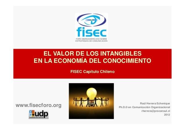 EL VALOR DE LOS INTANGIBLES EN LA ECONOMÍA DEL CONOCIMIENTO FISEC Capítulo Chileno Raúl Herrera Echenique Ph.D.© en Comuni...