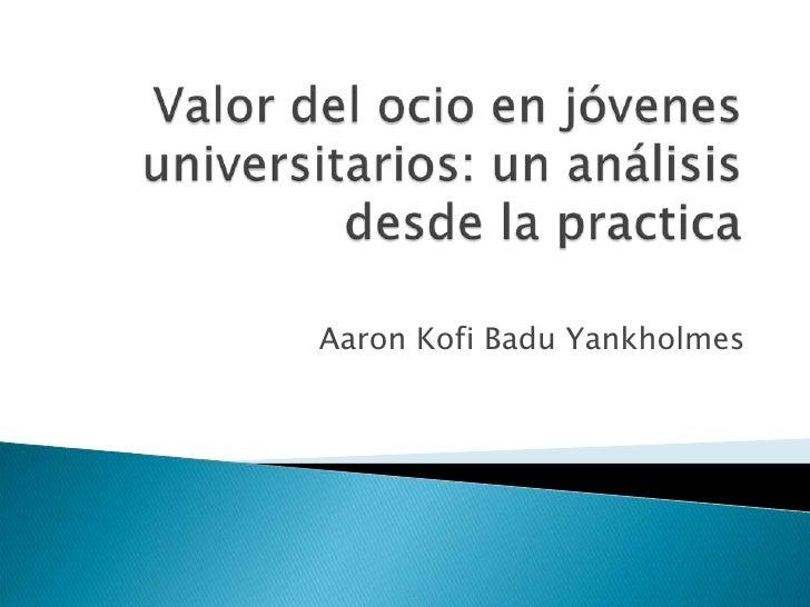 Valor del ocio en jóvenes universitarios: un análisis desde la practica  <br />Aaron Kofi Badu Yankholmes<br />