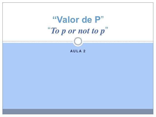 "AU L A 2 ""Valor de P"" ""To p or not to p"""