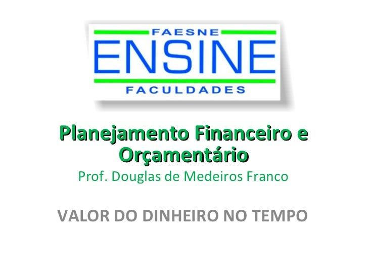 Planejamento Financeiro e      Orçamentário  Prof. Douglas de Medeiros FrancoVALOR DO DINHEIRO NO TEMPO