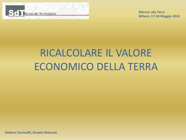 Ritorno alla Terra Milano, 17-18 Maggio 2013 Stefano Carnicelli, Donato Romano RICALCOLARE IL VALORE ECONOMICO DELLA TERRA