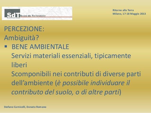 Ritorno alla Terra Milano, 17-18 Maggio 2013 Stefano Carnicelli, Donato Romano PERCEZIONE: Ambiguità?  BENE AMBIENTALE Se...