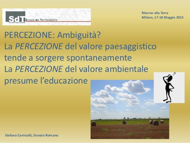 Ritorno alla Terra Milano, 17-18 Maggio 2013 Stefano Carnicelli, Donato Romano PERCEZIONE: Ambiguità? La PERCEZIONE del va...