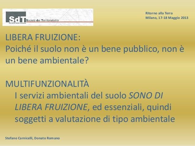 Ritorno alla Terra Milano, 17-18 Maggio 2013 Stefano Carnicelli, Donato Romano LIBERA FRUIZIONE: Poiché il suolo non è un ...