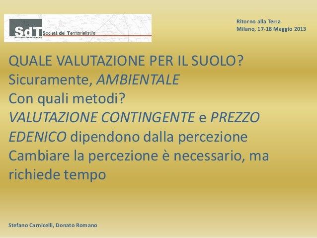 Ritorno alla Terra Milano, 17-18 Maggio 2013 Stefano Carnicelli, Donato Romano QUALE VALUTAZIONE PER IL SUOLO? Sicuramente...