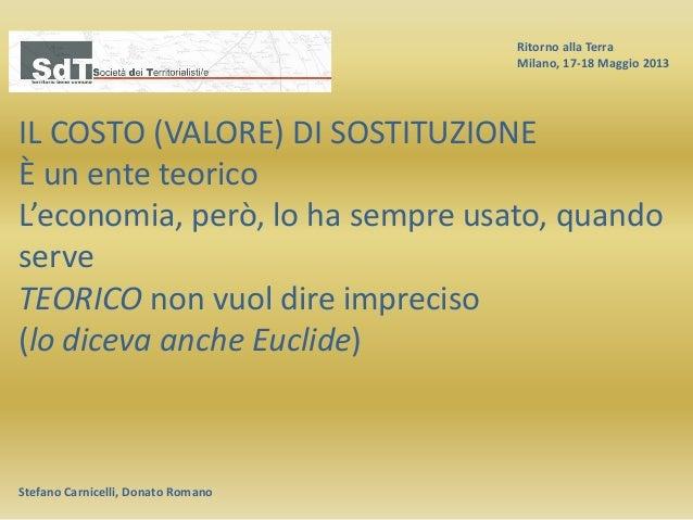 Ritorno alla Terra Milano, 17-18 Maggio 2013 Stefano Carnicelli, Donato Romano IL COSTO (VALORE) DI SOSTITUZIONE È un ente...