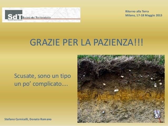 Ritorno alla Terra Milano, 17-18 Maggio 2013 Stefano Carnicelli, Donato Romano GRAZIE PER LA PAZIENZA!!! Scusate, sono un ...