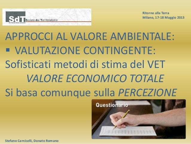Ritorno alla Terra Milano, 17-18 Maggio 2013 Stefano Carnicelli, Donato Romano APPROCCI AL VALORE AMBIENTALE:  VALUTAZION...
