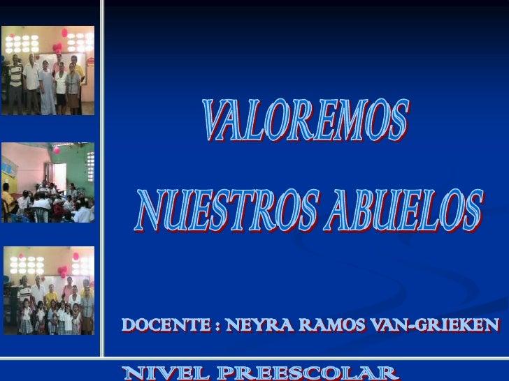 VALOREMOS <br />NUESTROS ABUELOS<br />DOCENTE : NEYRA RAMOS VAN-GRIEKEN<br />NIVEL PREESCOLAR<br />