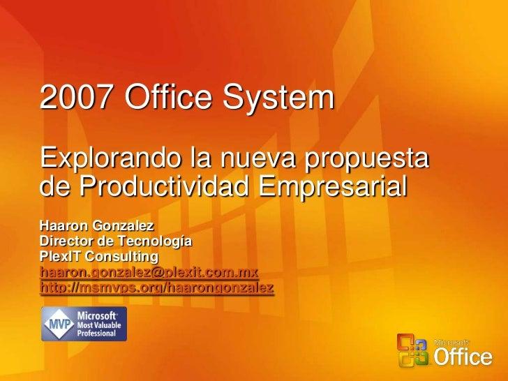 2007 Office SystemExplorando la nueva propuestade Productividad EmpresarialHaaron GonzalezDirector de TecnologíaPlexIT Con...