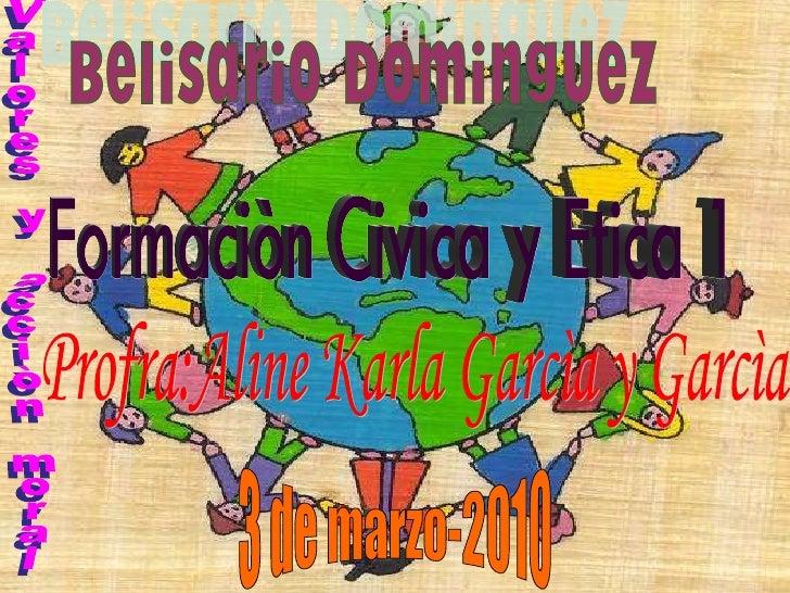 Profra:Aline Karla Garcìa y Garcìa Valores y acciòn moral Belisario Dominguez 3 de marzo-2010 Formaciòn Civica y Etica 1