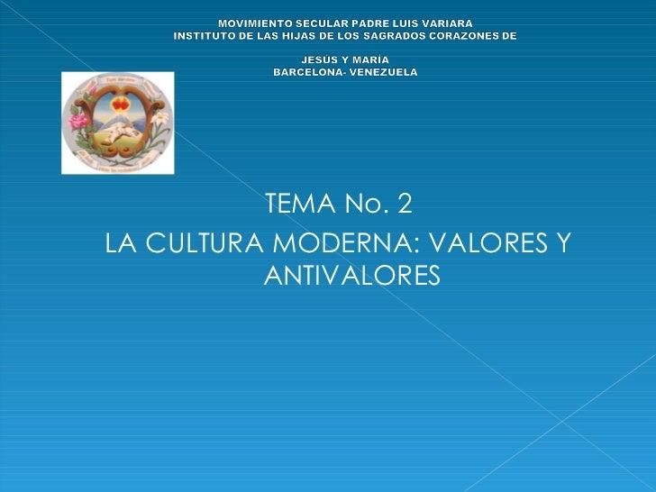<ul><li> </li></ul><ul><li>TEMA No. 2 </li></ul><ul><li>LA CULTURA MODERNA: VALORES Y ANTIVALORES </li></ul>