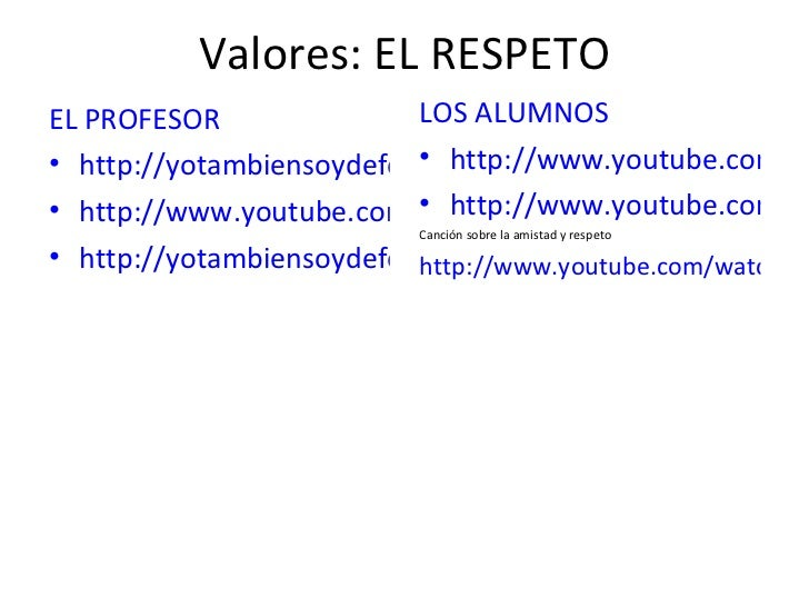 Valores: EL RESPETO <ul><li>EL PROFESOR </li></ul><ul><li>http://yotambiensoydefensordelprofesor.es/index.php </li></ul><u...