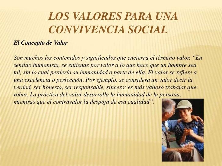 LOS VALORES PARA UNA CONVIVENCIA SOCIAL<br />El Concepto de ValorSon muchos los contenidos y significados que encierra...