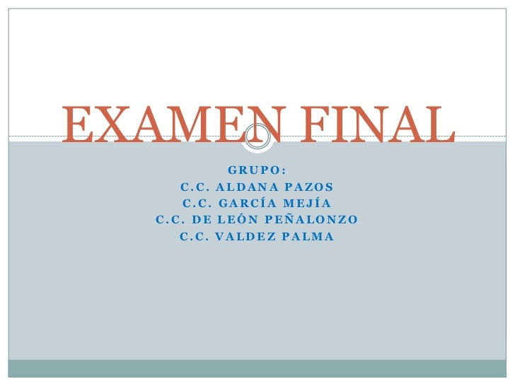 EXAMEN FINAL<br />GRUPO:<br />C.C. Aldana Pazos<br />C.C. García Mejía<br />C.C. De León Peñalonzo<br />C.C. Valdez Palma<...