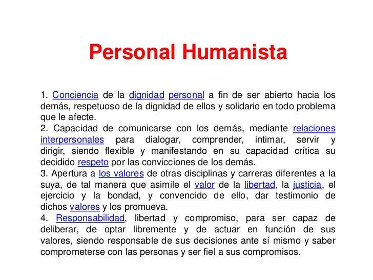 Personal Humanista1. Conciencia de la dignidad personal a fin de ser abierto hacia losdemás, respetuoso de la dignidad de ...