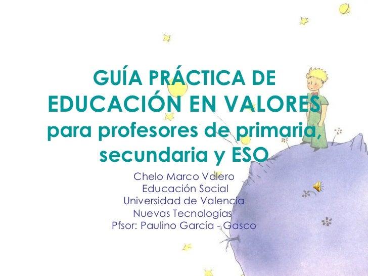 GUÍA PRÁCTICA DE  EDUCACIÓN EN VALORES para profesores de primaria, secundaria y ESO Chelo Marco Valero Educación Social U...