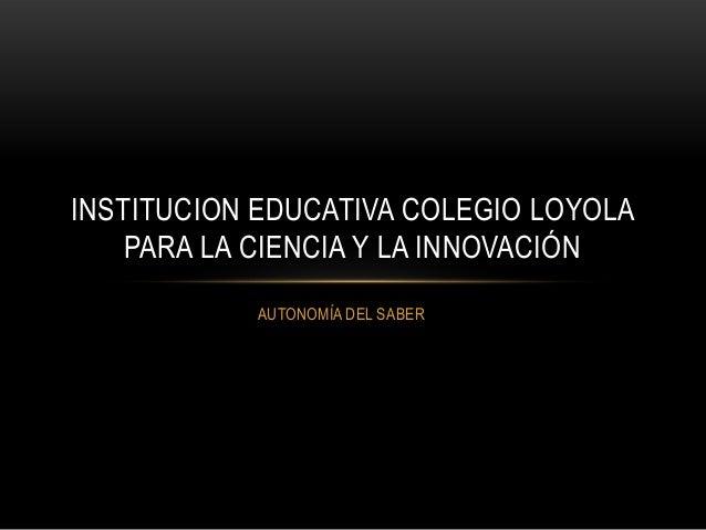 INSTITUCION EDUCATIVA COLEGIO LOYOLA    PARA LA CIENCIA Y LA INNOVACIÓN           AUTONOMÍA DEL SABER