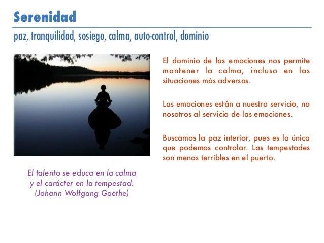 Serenidad paz, tranquilidad, sosiego, calma, auto-control, dominio El dominio de las emociones nos permite mantener la cal...