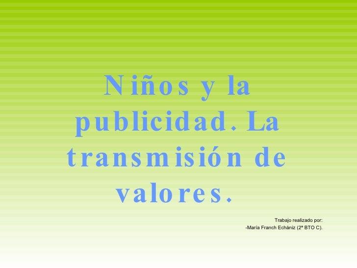 Niños y la publicidad. La transmisión de valores.  Trabajo realizado por: -María Franch Echániz (2ª BTO C).