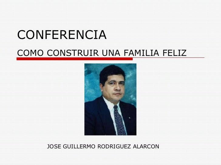 CONFERENCIA COMO CONSTRUIR UNA FAMILIA FELIZ JOSE GUILLERMO RODRIGUEZ ALARCON