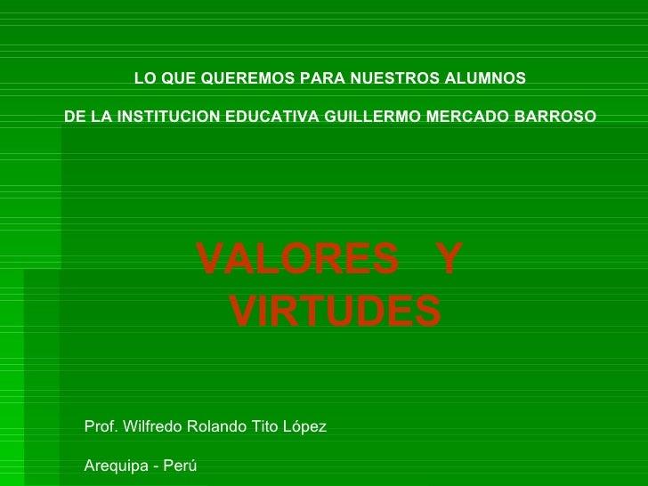 VALORES  Y VIRTUDES LO QUE QUEREMOS PARA NUESTROS ALUMNOS DE LA INSTITUCION EDUCATIVA GUILLERMO MERCADO BARROSO Prof. Wilf...