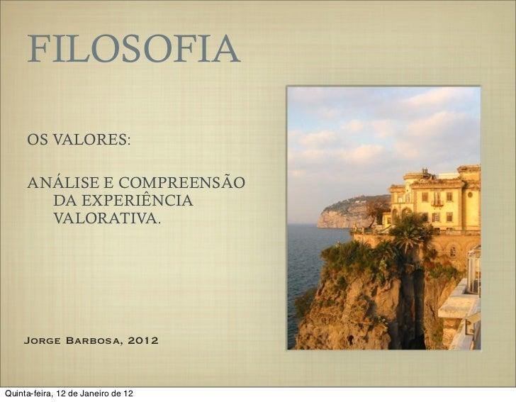 FILOSOFIA     OS VALORES:     ANÁLISE E COMPREENSÃO       DA EXPERIÊNCIA       VALORATIVA.    Jorge Barbosa, 2012Quinta-fe...