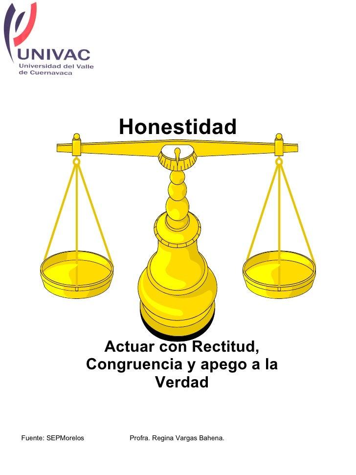 Honestidad Actuar con Rectitud, Congruencia y apego a la Verdad Fuente: SEPMorelos Profra. Regina Vargas Bahena.