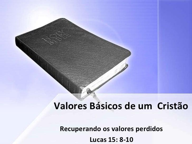 Valores Básicos de um Cristão Recuperando os valores perdidos         Lucas 15: 8-10