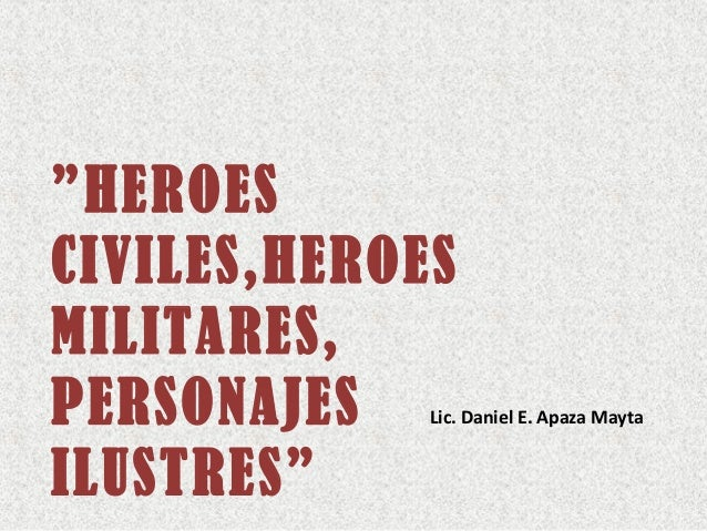 """HEROES CIVILES,HEROES MILITARES, PERSONAJES ILUSTRES"" Lic. Daniel E. Apaza Mayta"