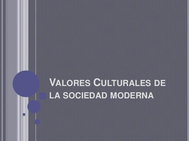 VALORES CULTURALES DELA SOCIEDAD MODERNA