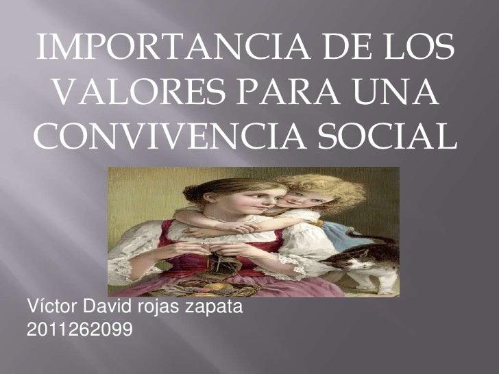 IMPORTANCIA DE LOS VALORES PARA UNA CONVIVENCIA SOCIAL<br />Víctor David rojas zapata<br />2011262099<br />