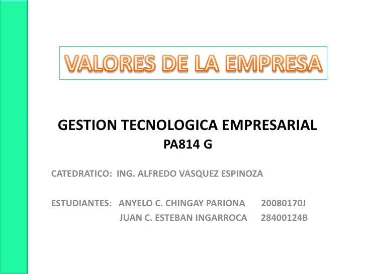 VALORES DE LA EMPRESA<br />    GESTION TECNOLOGICA EMPRESARIAL<br />PA814 G<br />CATEDRATICO:  ING. ALFREDO VASQUEZ ESPINO...