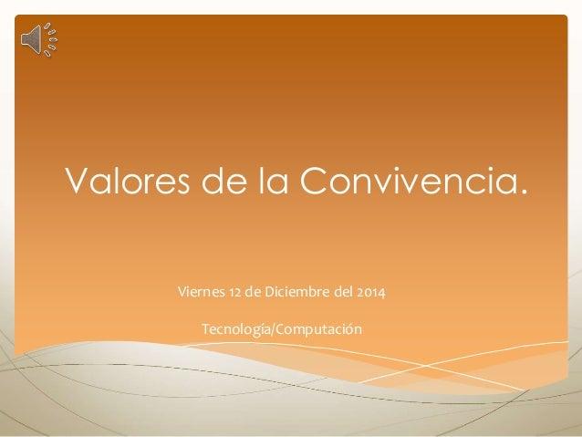 Valores de la Convivencia. Viernes 12 de Diciembre del 2014 Tecnología/Computación